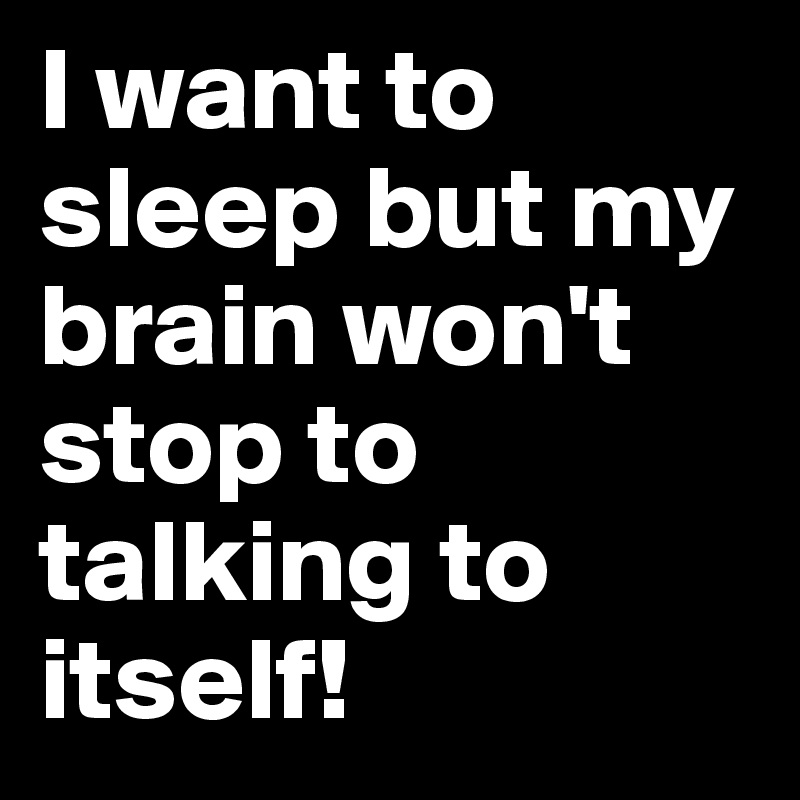 I-want-to-sleep-but-my-brain-won-t-stop-to-talking